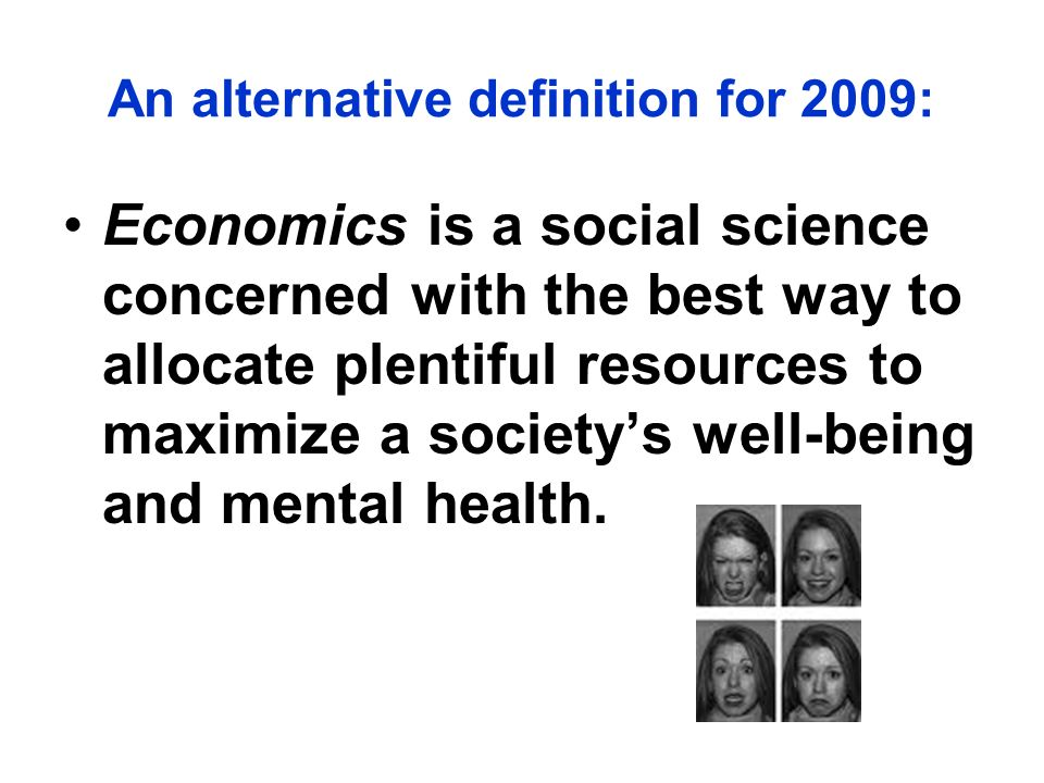 Economics is a social science concerned with the best way to allocate plentiful resources to maximize a societys well-being and mental health.