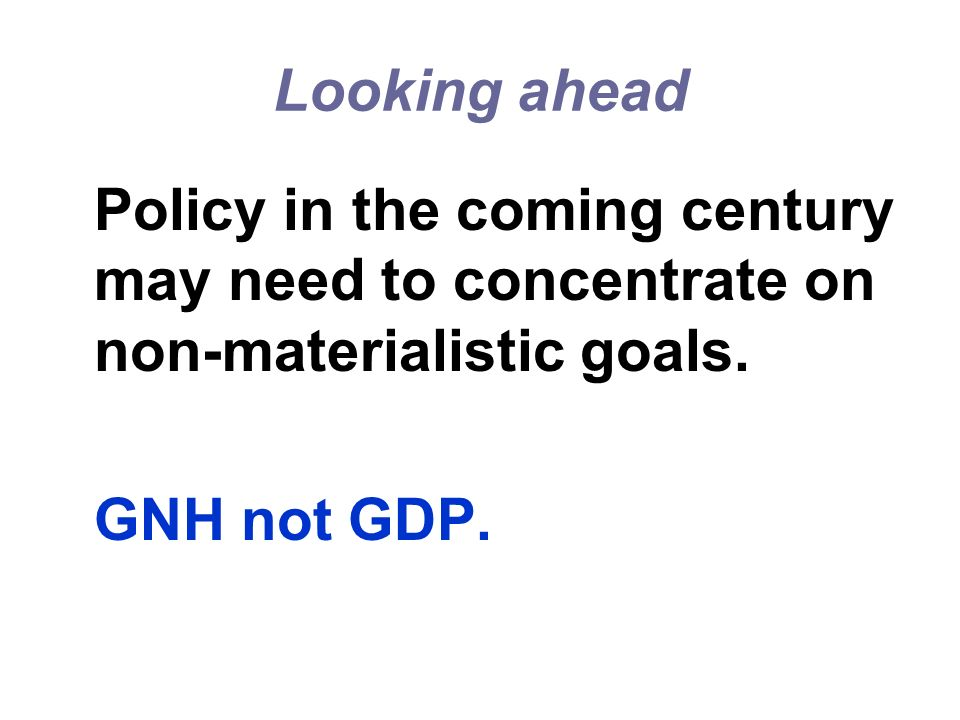 Looking ahead Policy in the coming century may need to concentrate on non-materialistic goals. GNH not GDP.