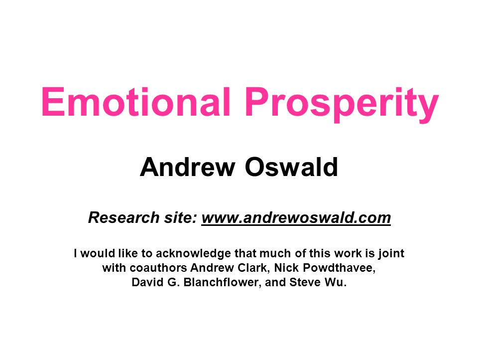Emotional Prosperity Andrew Oswald Research site: www.andrewoswald.com I would like to acknowledge that much of this work is joint with coauthors Andrew Clark, Nick Powdthavee, David G.