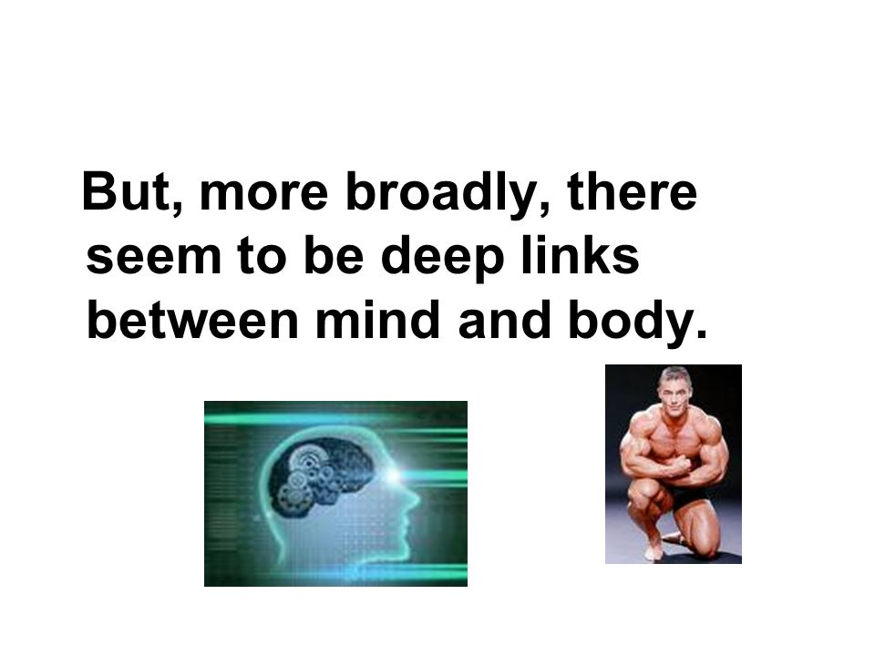 But, more broadly, there seem to be deep links between mind and body.