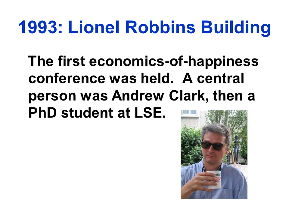 The first economics-of-happiness conference was held. A central person was Andrew Clark, then a PhD student at LSE.