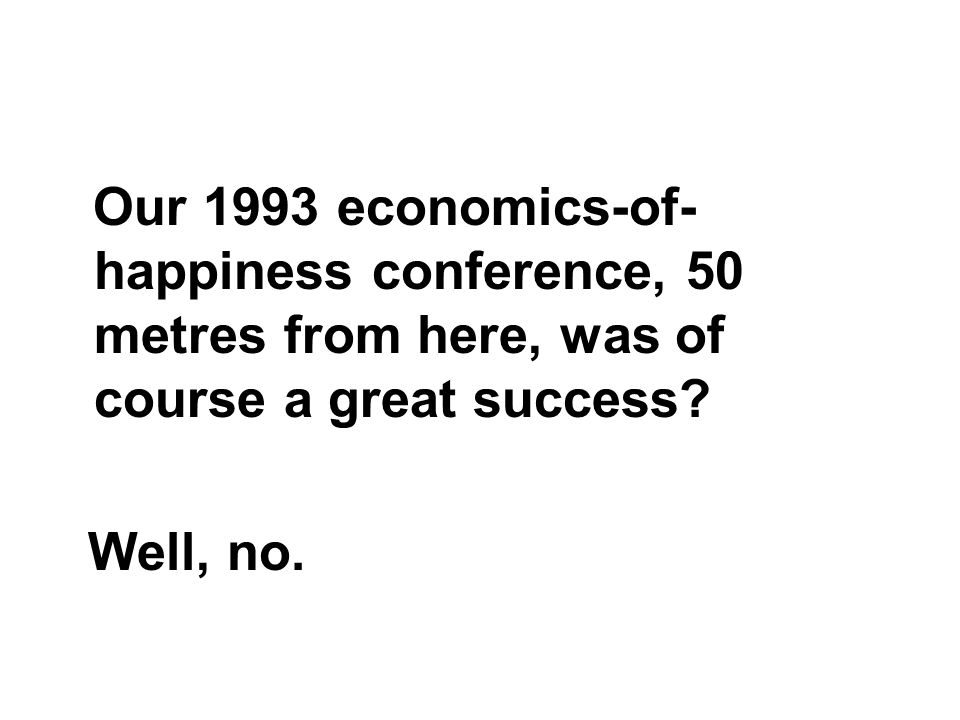 Our 1993 economics-of- happiness conference, 50 metres from here, was of course a great success.