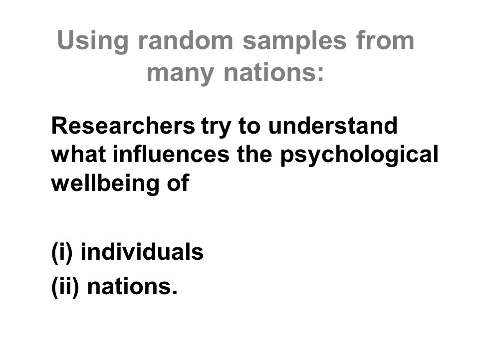 Using random samples from many nations: Researchers try to understand what influences the psychological wellbeing of (i) individuals (ii) nations.