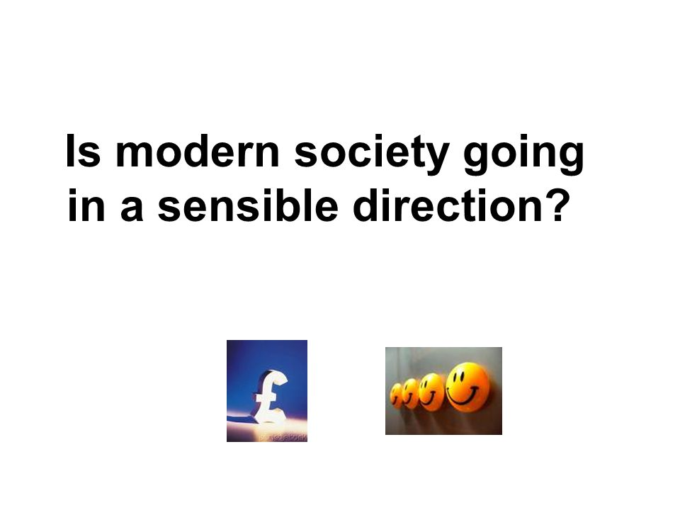 Is modern society going in a sensible direction?