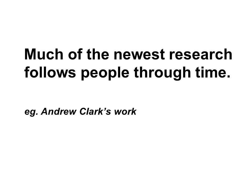 Much of the newest research follows people through time. eg. Andrew Clarks work