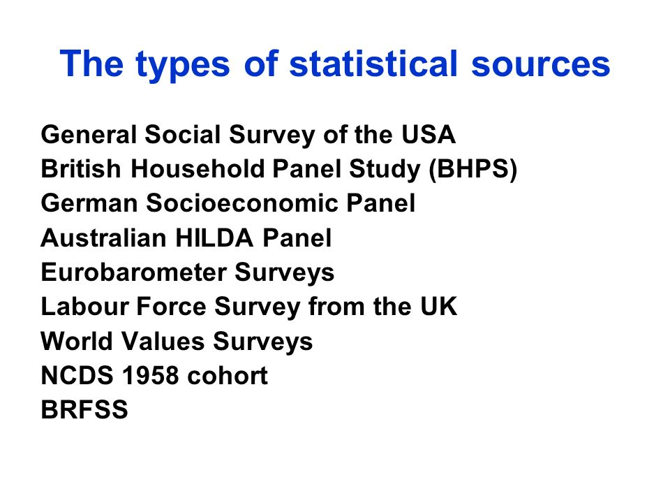 The types of statistical sources General Social Survey of the USA British Household Panel Study (BHPS) German Socioeconomic Panel Australian HILDA Panel Eurobarometer Surveys Labour Force Survey from the UK World Values Surveys NCDS 1958 cohort BRFSS