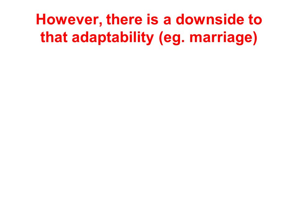 However, there is a downside to that adaptability (eg. marriage)