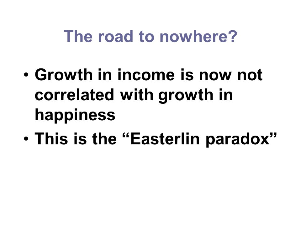 The road to nowhere? Growth in income is now not correlated with growth in happiness This is the Easterlin paradox