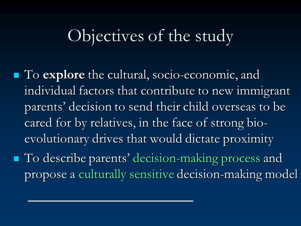 Objectives of the study To explore the cultural, socio-economic, and individual factors that contribute to new immigrant parents decision to send thei