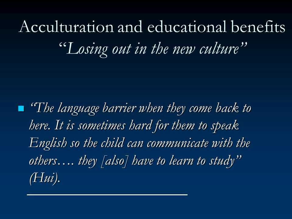 Acculturation and educational benefitsLosing out in the new culture The language barrier when they come back to here. It is sometimes hard for them to