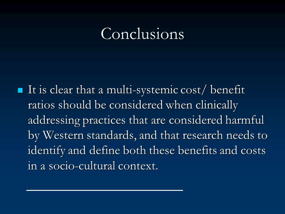 Conclusions It is clear that a multi-systemic cost/ benefit ratios should be considered when clinically addressing practices that are considered harmf