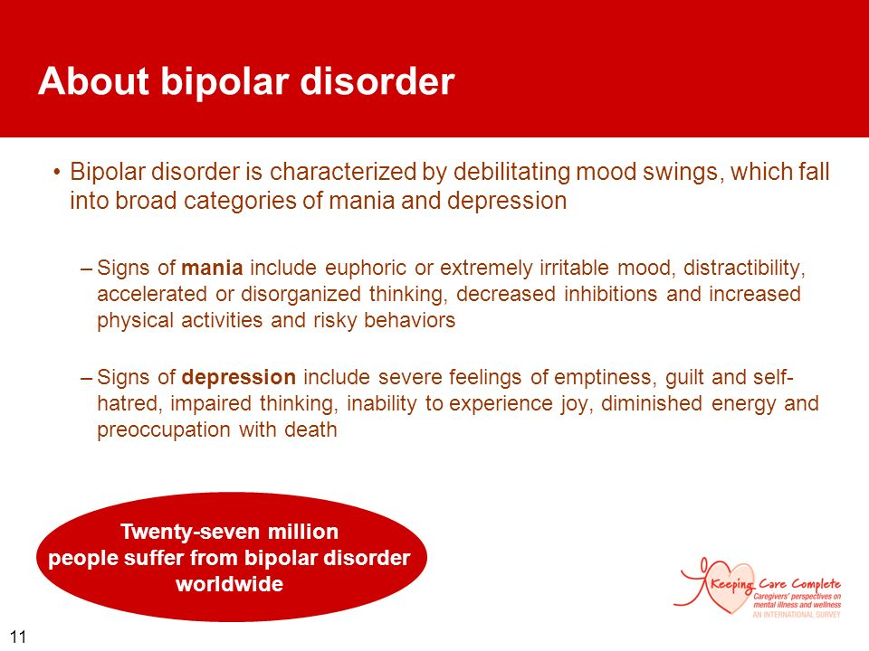 11 Bipolar disorder is characterized by debilitating mood swings, which fall into broad categories of mania and depression –Signs of mania include eup
