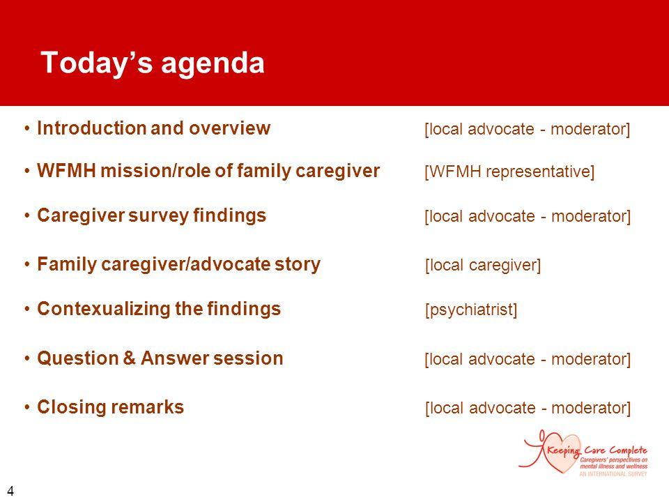 4 Todays agenda Introduction and overview [local advocate - moderator] WFMH mission/role of family caregiver [WFMH representative] Caregiver survey fi