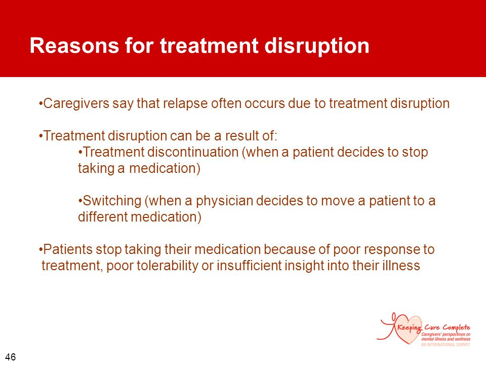 46 Reasons for treatment disruption Caregivers say that relapse often occurs due to treatment disruption Treatment disruption can be a result of: Trea