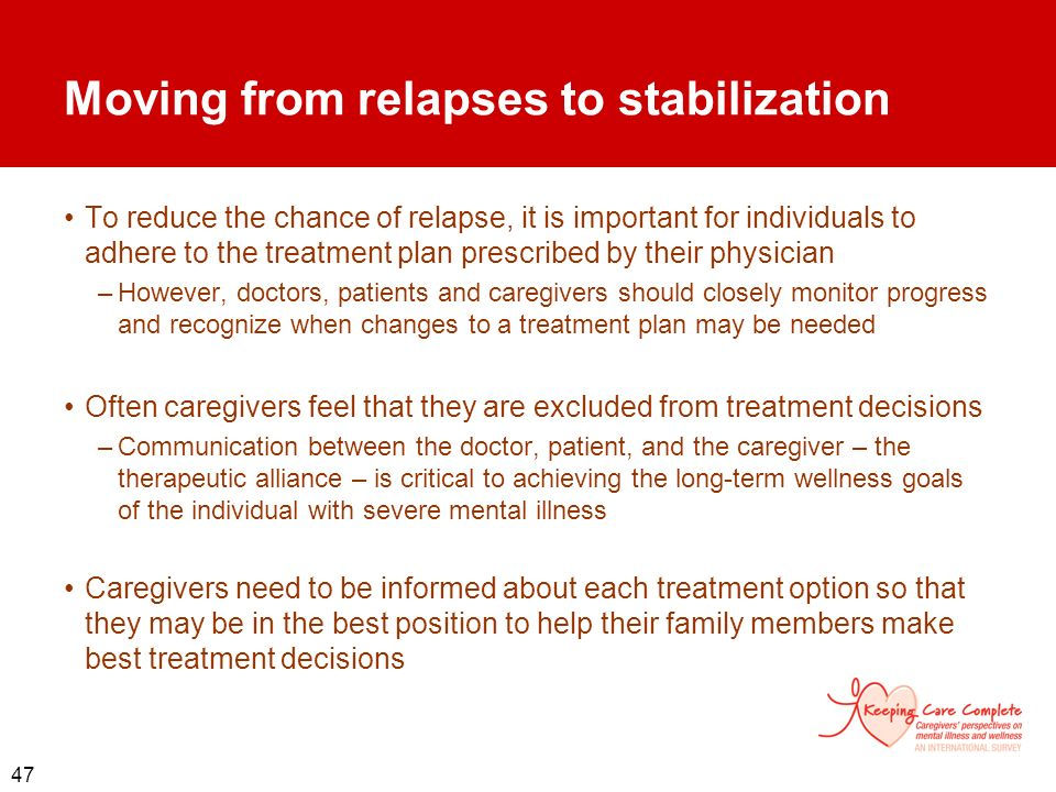 47 Moving from relapses to stabilization To reduce the chance of relapse, it is important for individuals to adhere to the treatment plan prescribed b