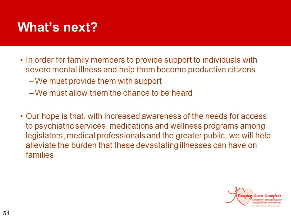 54 Whats next? In order for family members to provide support to individuals with severe mental illness and help them become productive citizens –We m