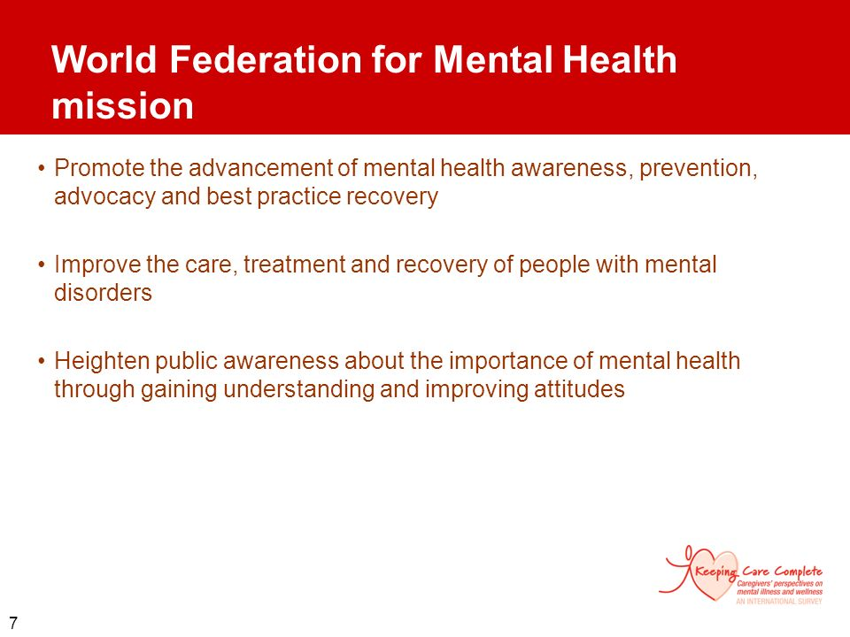 7 World Federation for Mental Health mission Promote the advancement of mental health awareness, prevention, advocacy and best practice recovery Impro