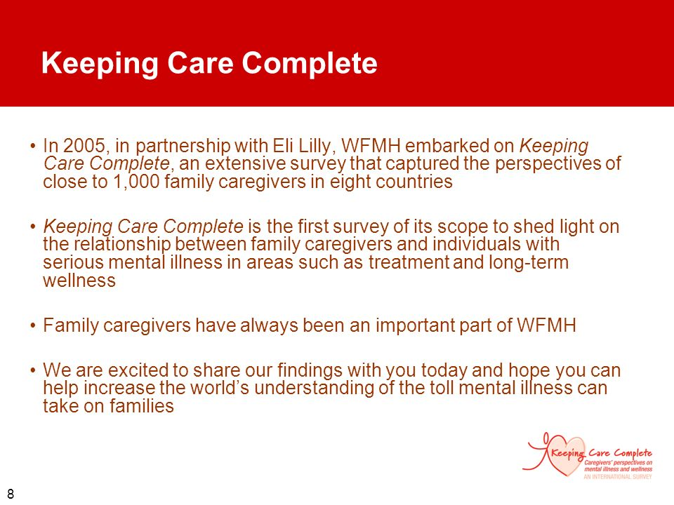 8 Keeping Care Complete In 2005, in partnership with Eli Lilly, WFMH embarked on Keeping Care Complete, an extensive survey that captured the perspect