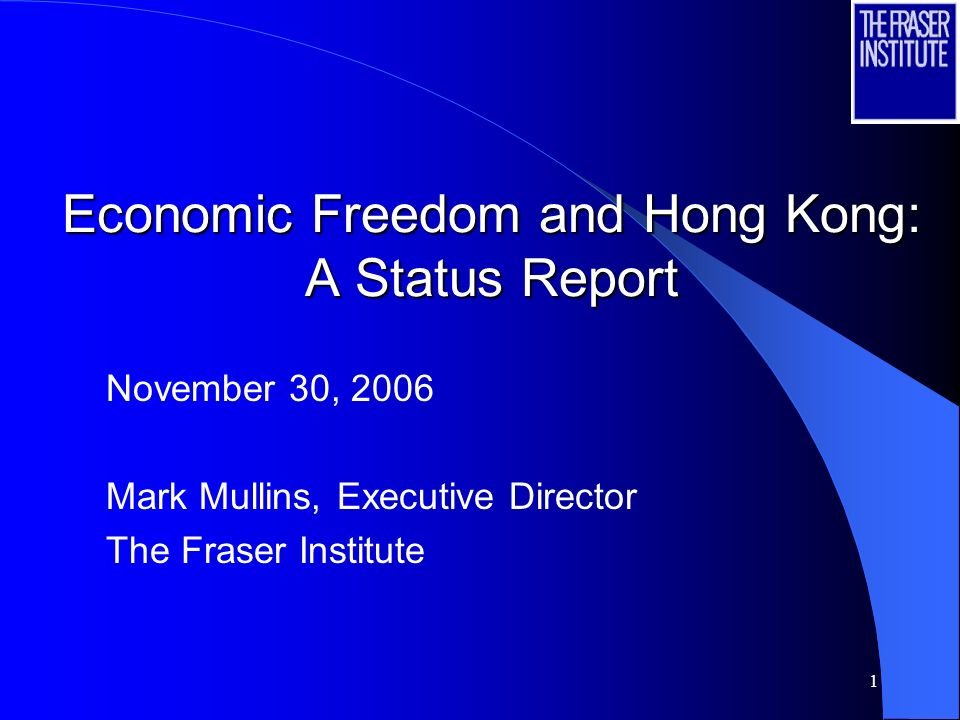 1 Economic Freedom and Hong Kong: A Status Report November 30, 2006 Mark Mullins, Executive Director The Fraser Institute