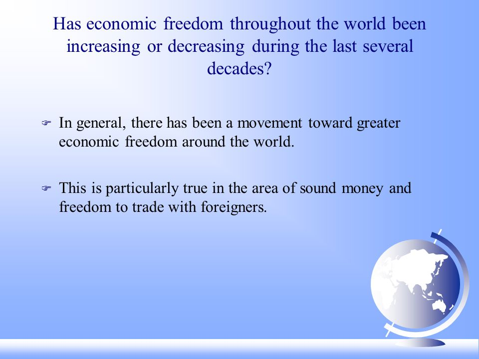 Has economic freedom throughout the world been increasing or decreasing during the last several decades? F In general, there has been a movement towar