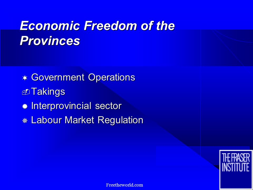 Freetheworld.com Economic Freedom of the Provinces n Learning from international experience with the Economic Freedom index n Growth and affluence are options and are not predetermined n Recognize that the provinces have very different selections from the range of policy options n Policy settings generally determine the perimeters for wealth creation activity