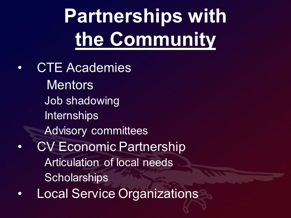 Partnerships with the Community CTE Academies Mentors Job shadowing Internships Advisory committees CV Economic Partnership Articulation of local needs Scholarships Local Service Organizations