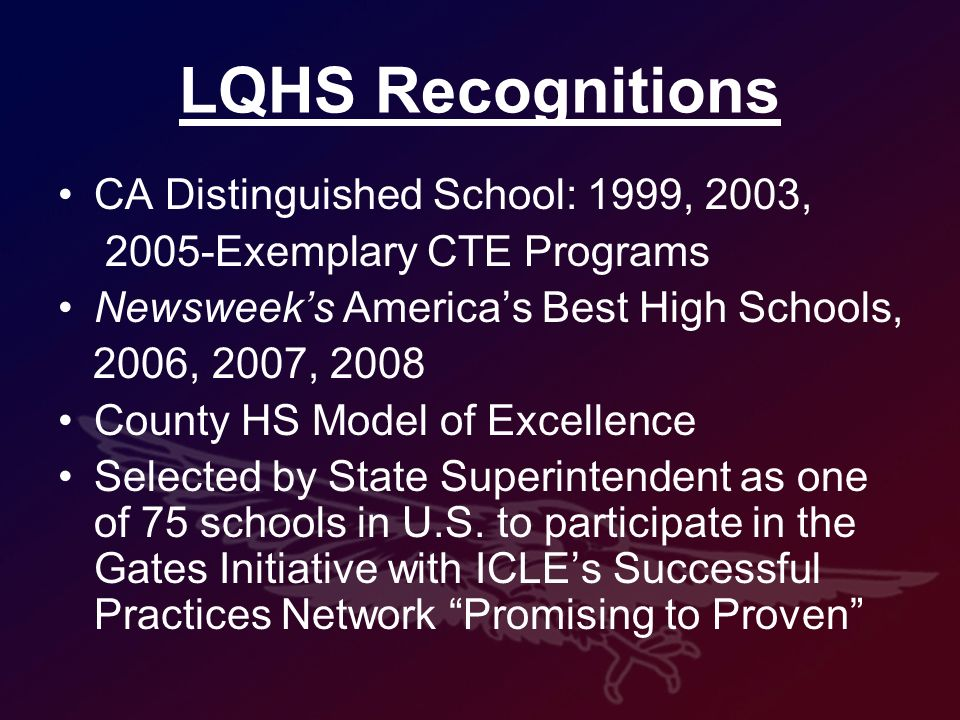 LQHS Recognitions CA Distinguished School: 1999, 2003, 2005-Exemplary CTE Programs Newsweeks Americas Best High Schools, 2006, 2007, 2008 County HS Model of Excellence Selected by State Superintendent as one of 75 schools in U.S.