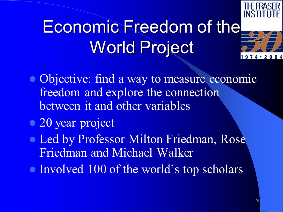3 Economic Freedom of the World Project Objective: find a way to measure economic freedom and explore the connection between it and other variables 20 year project Led by Professor Milton Friedman, Rose Friedman and Michael Walker Involved 100 of the worlds top scholars