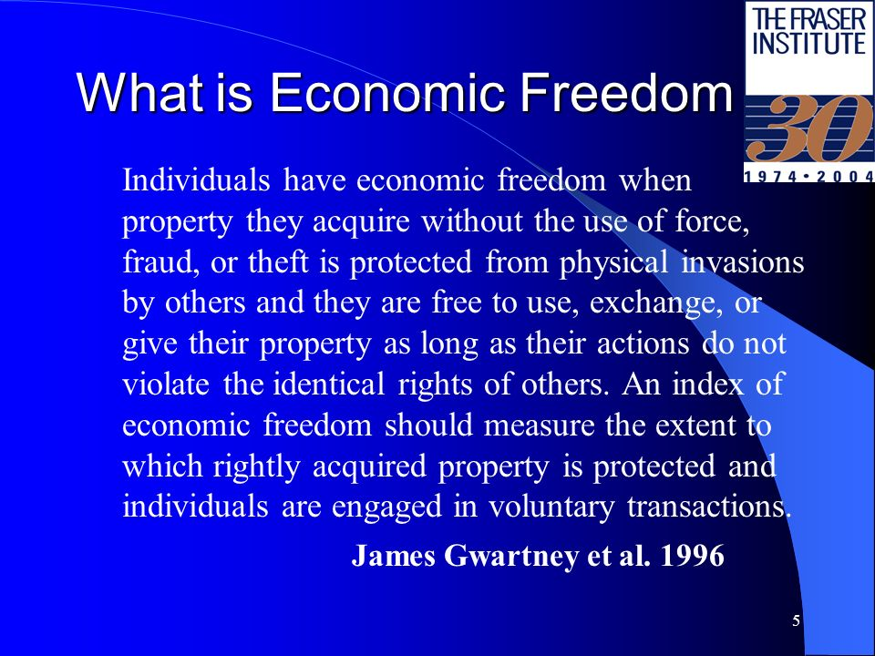 5 What is Economic Freedom Individuals have economic freedom when property they acquire without the use of force, fraud, or theft is protected from physical invasions by others and they are free to use, exchange, or give their property as long as their actions do not violate the identical rights of others.