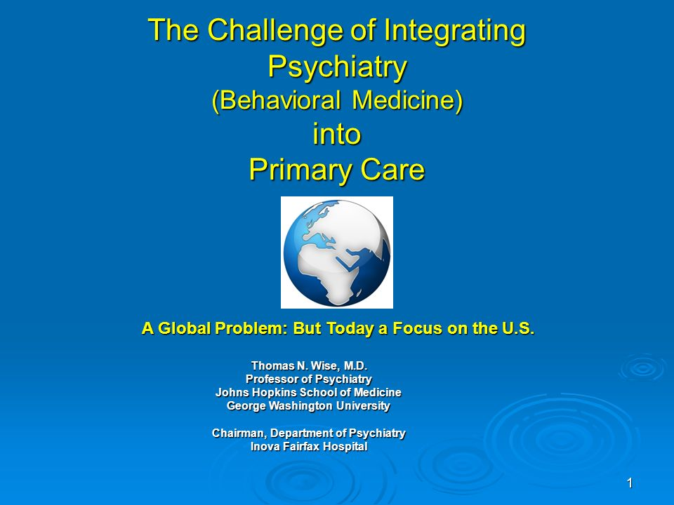 1 The Challenge of Integrating Psychiatry (Behavioral Medicine) into Primary Care Thomas N.