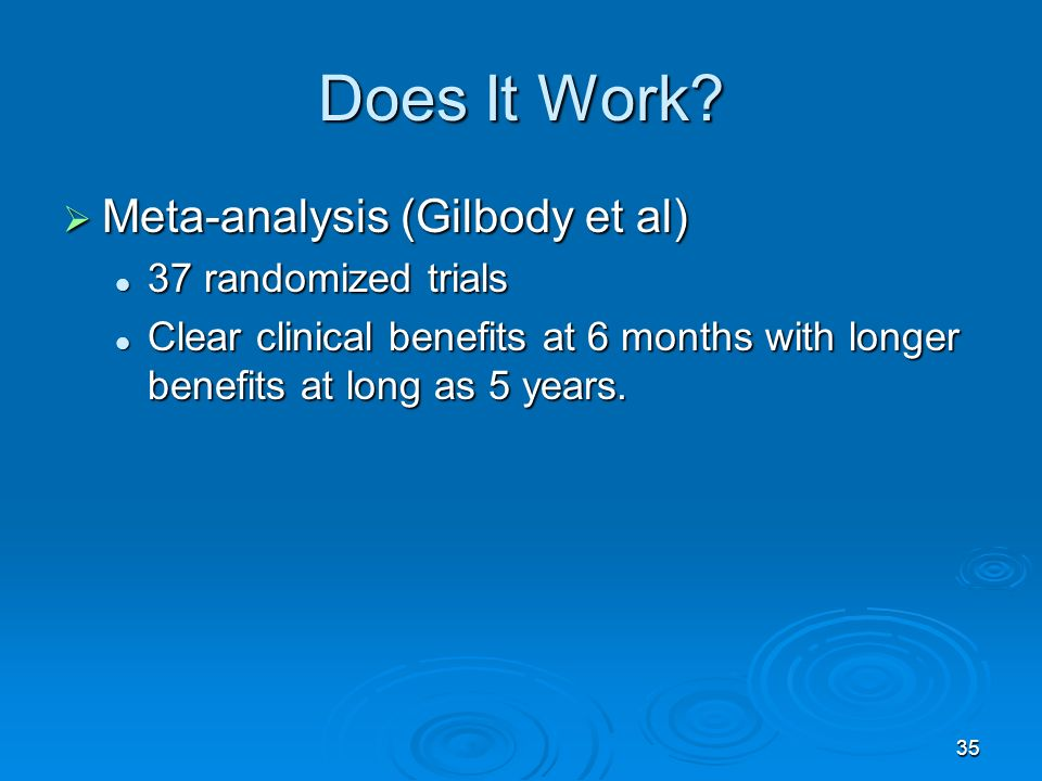 35 Does It Work? Meta-analysis (Gilbody et al) Meta-analysis (Gilbody et al) 37 randomized trials 37 randomized trials Clear clinical benefits at 6 mo