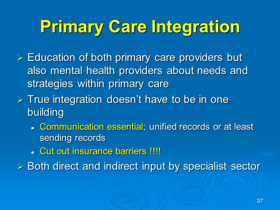 37 Primary Care Integration Education of both primary care providers but also mental health providers about needs and strategies within primary care Education of both primary care providers but also mental health providers about needs and strategies within primary care True integration doesnt have to be in one building True integration doesnt have to be in one building Communication essential; unified records or at least sending records Communication essential; unified records or at least sending records Cut out insurance barriers !!!.