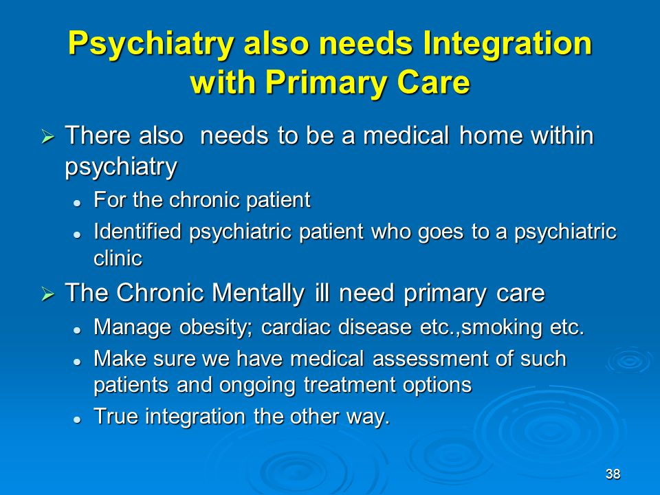 38 Psychiatry also needs Integration with Primary Care There also needs to be a medical home within psychiatry There also needs to be a medical home within psychiatry For the chronic patient For the chronic patient Identified psychiatric patient who goes to a psychiatric clinic Identified psychiatric patient who goes to a psychiatric clinic The Chronic Mentally ill need primary care The Chronic Mentally ill need primary care Manage obesity; cardiac disease etc.,smoking etc.