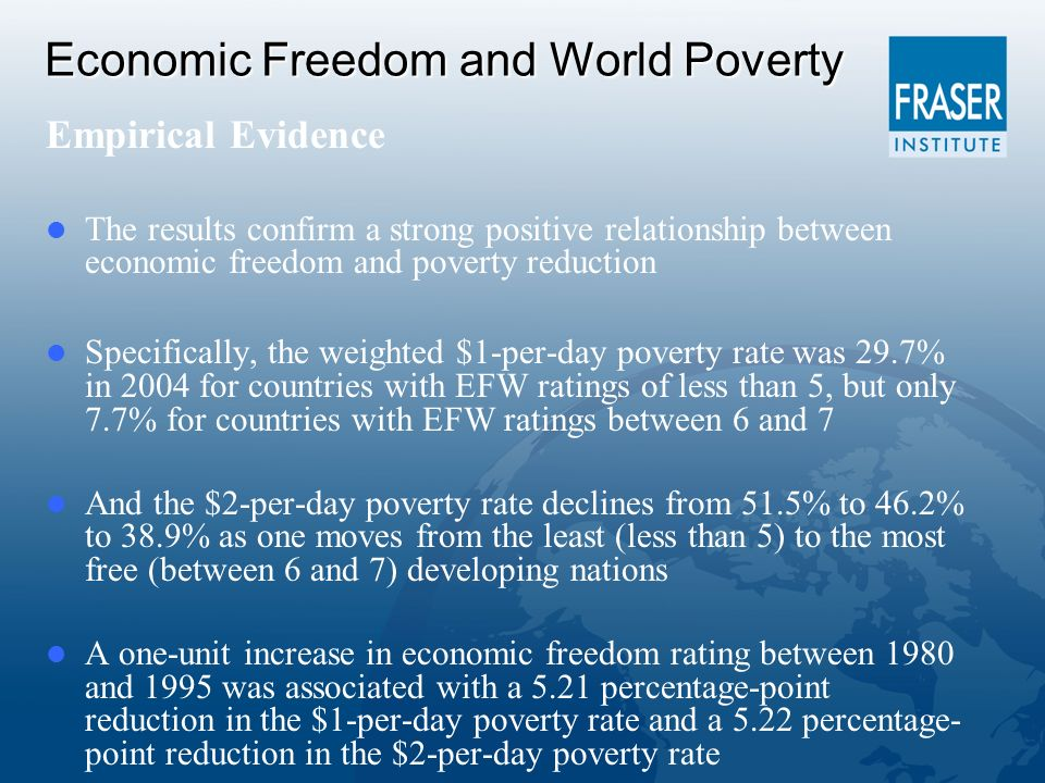 Economic Freedom and World Poverty Empirical Evidence The results confirm a strong positive relationship between economic freedom and poverty reduction Specifically, the weighted $1-per-day poverty rate was 29.7% in 2004 for countries with EFW ratings of less than 5, but only 7.7% for countries with EFW ratings between 6 and 7 And the $2-per-day poverty rate declines from 51.5% to 46.2% to 38.9% as one moves from the least (less than 5) to the most free (between 6 and 7) developing nations A one-unit increase in economic freedom rating between 1980 and 1995 was associated with a 5.21 percentage-point reduction in the $1-per-day poverty rate and a 5.22 percentage- point reduction in the $2-per-day poverty rate