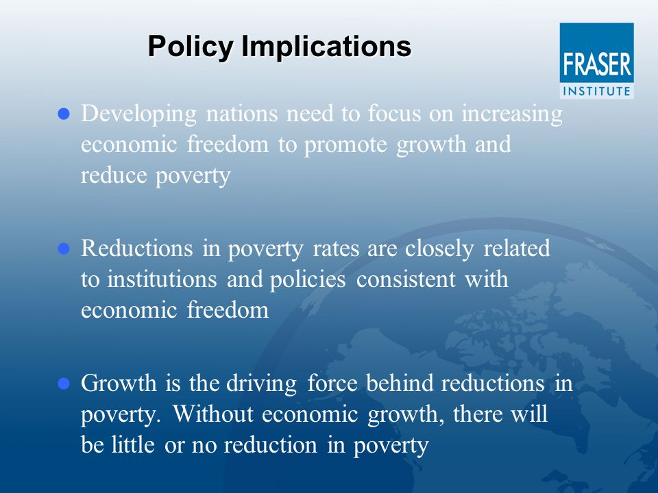 Policy Implications Developing nations need to focus on increasing economic freedom to promote growth and reduce poverty Reductions in poverty rates are closely related to institutions and policies consistent with economic freedom Growth is the driving force behind reductions in poverty.