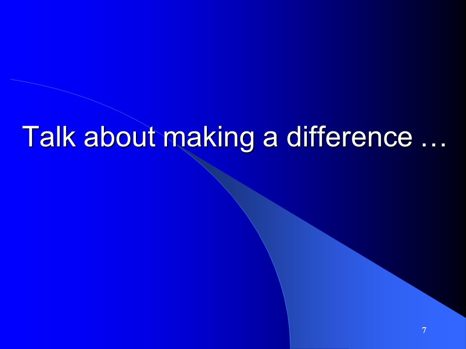 7 Talk about making a difference …