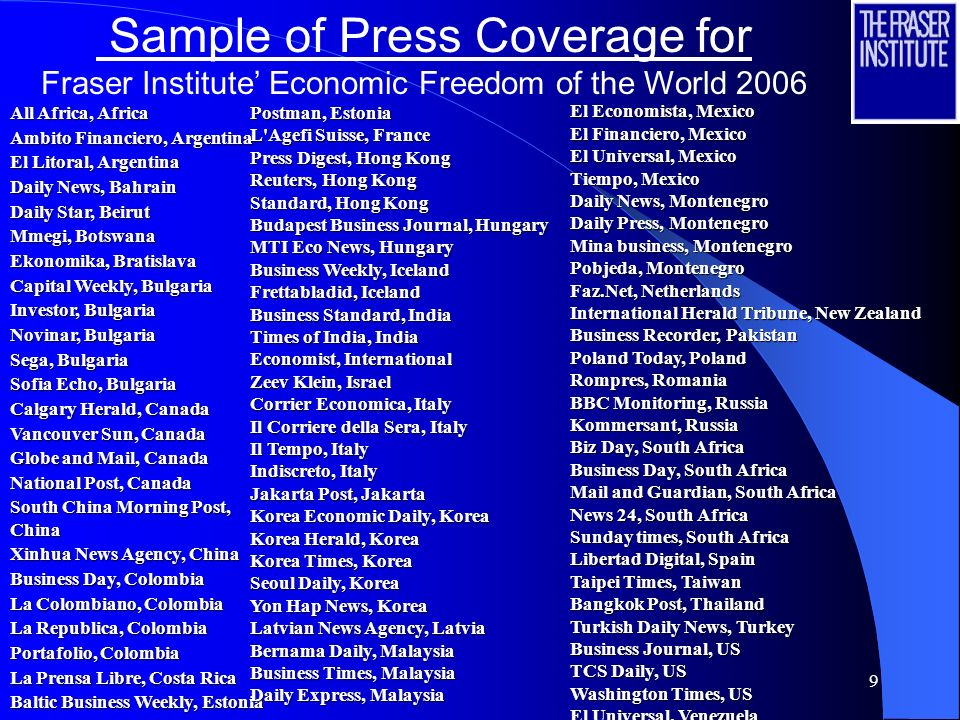 9 Sample of Press Coverage for Fraser Institute Economic Freedom of the World 2006 All Africa, Africa Ambito Financiero, Argentina El Litoral, Argentina Daily News, Bahrain Daily Star, Beirut Mmegi, Botswana Ekonomika, Bratislava Capital Weekly, Bulgaria Investor, Bulgaria Novinar, Bulgaria Sega, Bulgaria Sofia Echo, Bulgaria Calgary Herald, Canada Vancouver Sun, Canada Globe and Mail, Canada National Post, Canada South China Morning Post, China Xinhua News Agency, China Business Day, Colombia La Colombiano, Colombia La Republica, Colombia Portafolio, Colombia La Prensa Libre, Costa Rica Baltic Business Weekly, Estonia El Economista, Mexico El Financiero, Mexico El Universal, Mexico Tiempo, Mexico Daily News, Montenegro Daily Press, Montenegro Mina business, Montenegro Pobjeda, Montenegro Faz.Net, Netherlands International Herald Tribune, New Zealand Business Recorder, Pakistan Poland Today, Poland Rompres, Romania BBC Monitoring, Russia Kommersant, Russia Biz Day, South Africa Business Day, South Africa Mail and Guardian, South Africa News 24, South Africa Sunday times, South Africa Libertad Digital, Spain Taipei Times, Taiwan Bangkok Post, Thailand Turkish Daily News, Turkey Business Journal, US TCS Daily, US Washington Times, US El Universal, Venezuela Postman, Estonia L Agefi Suisse, France Press Digest, Hong Kong Reuters, Hong Kong Standard, Hong Kong Budapest Business Journal, Hungary MTI Eco News, Hungary Business Weekly, Iceland Frettabladid, Iceland Business Standard, India Times of India, India Economist, International Zeev Klein, Israel Corrier Economica, Italy Il Corriere della Sera, Italy Il Tempo, Italy Indiscreto, Italy Jakarta Post, Jakarta Korea Economic Daily, Korea Korea Herald, Korea Korea Times, Korea Seoul Daily, Korea Yon Hap News, Korea Latvian News Agency, Latvia Bernama Daily, Malaysia Business Times, Malaysia Daily Express, Malaysia