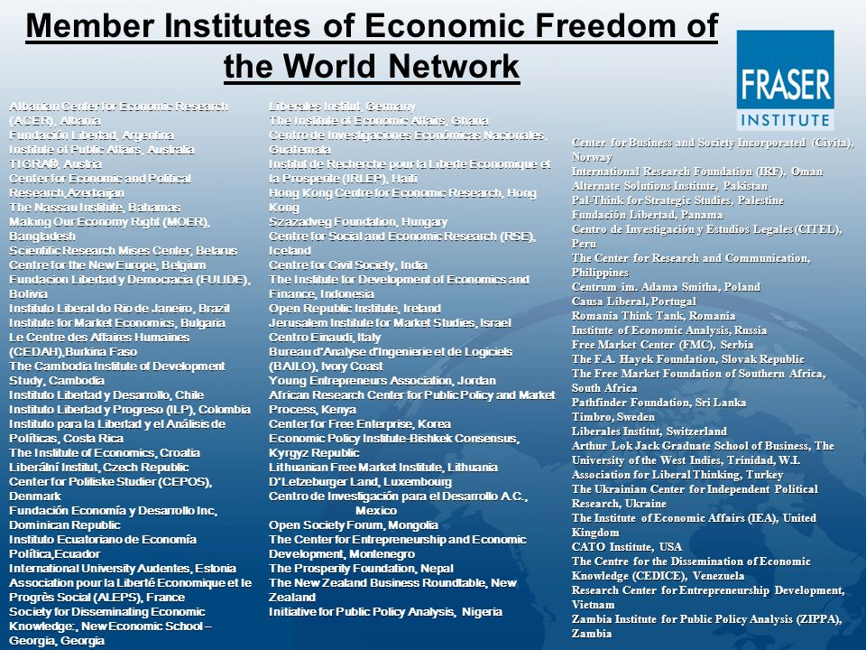 Albanian Center for Economic Research (ACER), Albania Fundación Libertad, Argentina Institute of Public Affairs, Australia TIGRA®, Austria Center for Economic and Political Research,Azerbaijan The Nassau Institute, Bahamas Making Our Economy Right (MOER), Bangladesh Scientific Research Mises Center, Belarus Centre for the New Europe, Belgium Fundacion Libertad y Democracia (FULIDE), Bolivia Instituto Liberal do Rio de Janeiro, Brazil Institute for Market Economics, Bulgaria Le Centre des Affaires Humaines (CEDAH),Burkina Faso The Cambodia Institute of Development Study, Cambodia Instituto Libertad y Desarrollo, Chile Instituto Libertad y Progreso (ILP), Colombia Instituto para la Libertad y el Análisis de Políticas, Costa Rica The Institute of Economics, Croatia Liberální Institut, Czech Republic Center for Politiske Studier (CEPOS), Denmark Fundación Economía y Desarrollo Inc, Dominican Republic Instituto Ecuatoriano de Economía Política,Ecuador International University Audentes, Estonia Association pour la Liberté Economique et le Progrès Social (ALEPS), France Society for Disseminating Economic Knowledge:, New Economic School – Georgia, Georgia Center for Business and Society Incorporated (Civita), Norway International Research Foundation (IRF), Oman Alternate Solutions Institute, Pakistan Pal-Think for Strategic Studies, Palestine Fundación Libertad, Panama Centro de Investigación y Estudios Legales (CITEL), Peru The Center for Research and Communication, Philippines Centrum im.