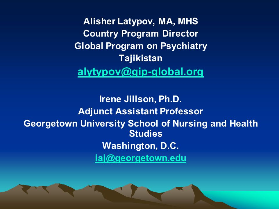 Alisher Latypov, MA, MHS Country Program Director Global Program on Psychiatry Tajikistan alytypov@gip-global.org Irene Jillson, Ph.D. Adjunct Assista