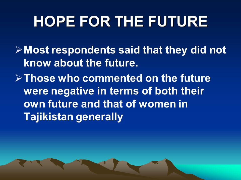 HOPE FOR THE FUTURE Most respondents said that they did not know about the future. Those who commented on the future were negative in terms of both th