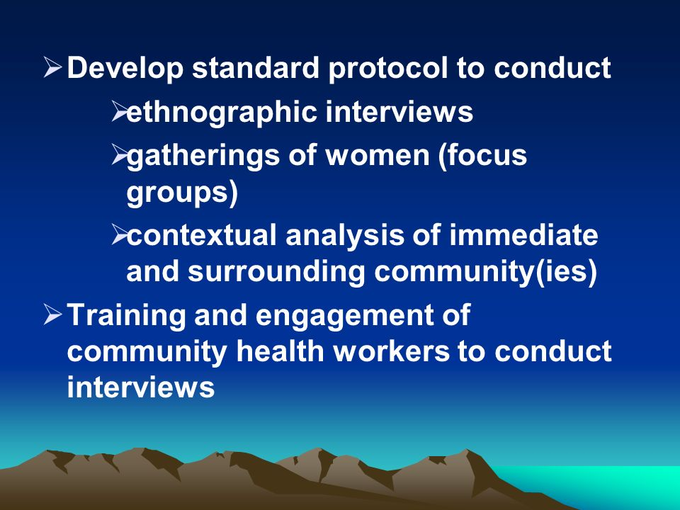 Develop standard protocol to conduct ethnographic interviews gatherings of women (focus groups) contextual analysis of immediate and surrounding commu