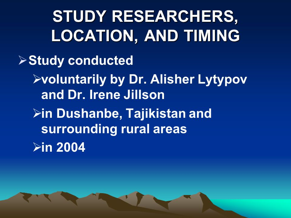 STUDY RESEARCHERS, LOCATION, AND TIMING Study conducted voluntarily by Dr. Alisher Lytypov and Dr. Irene Jillson in Dushanbe, Tajikistan and surroundi