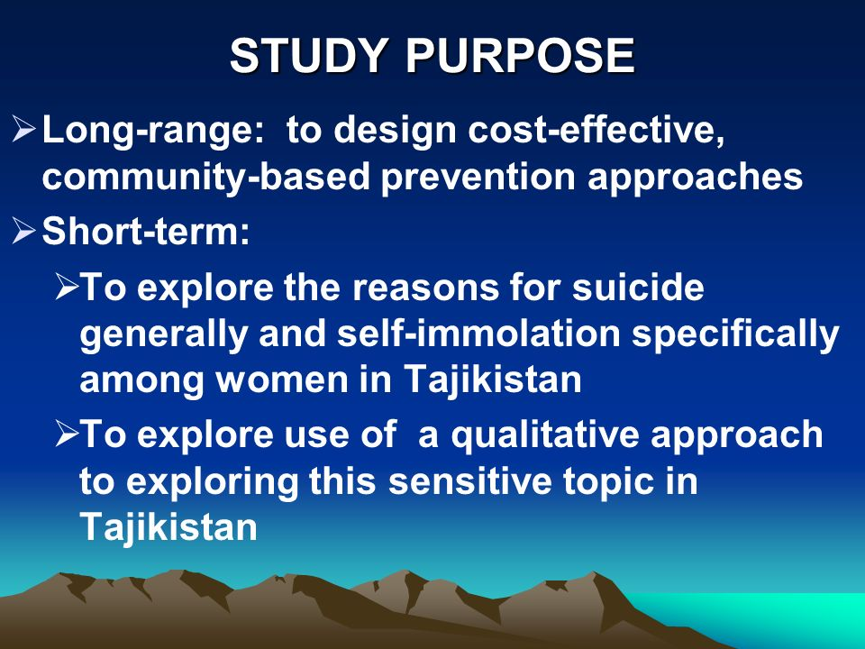 STUDY PURPOSE Long-range: to design cost-effective, community-based prevention approaches Short-term: To explore the reasons for suicide generally and self-immolation specifically among women in Tajikistan To explore use of a qualitative approach to exploring this sensitive topic in Tajikistan