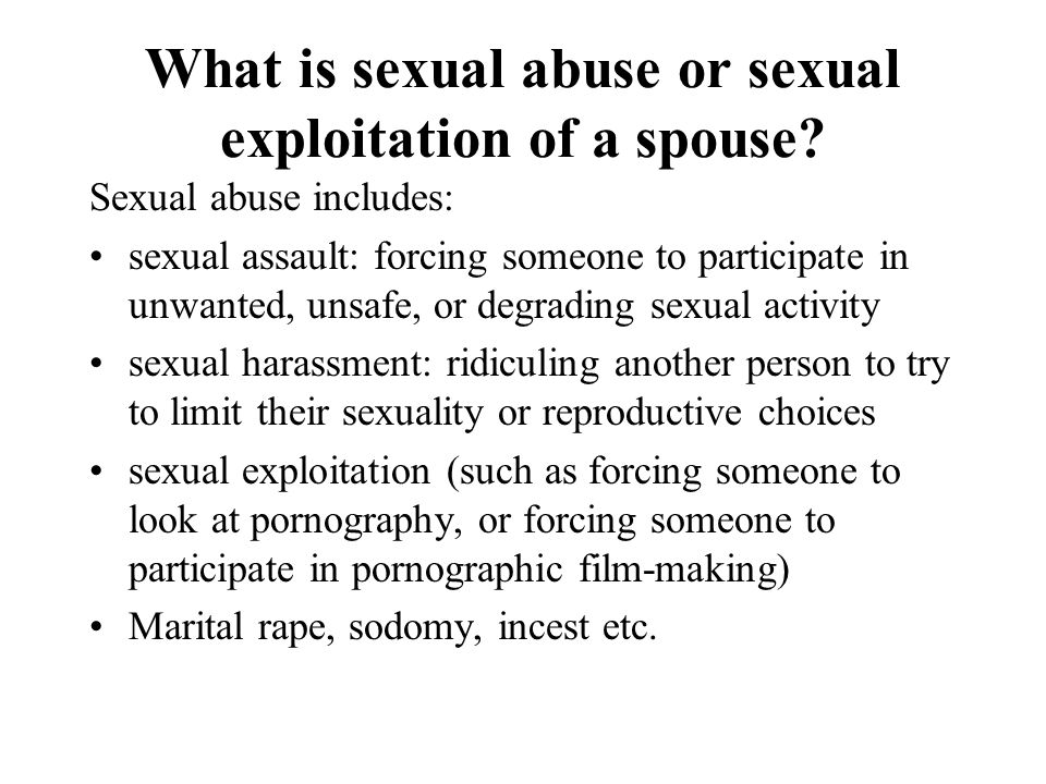 What is sexual abuse or sexual exploitation of a spouse? Sexual abuse includes: sexual assault: forcing someone to participate in unwanted, unsafe, or
