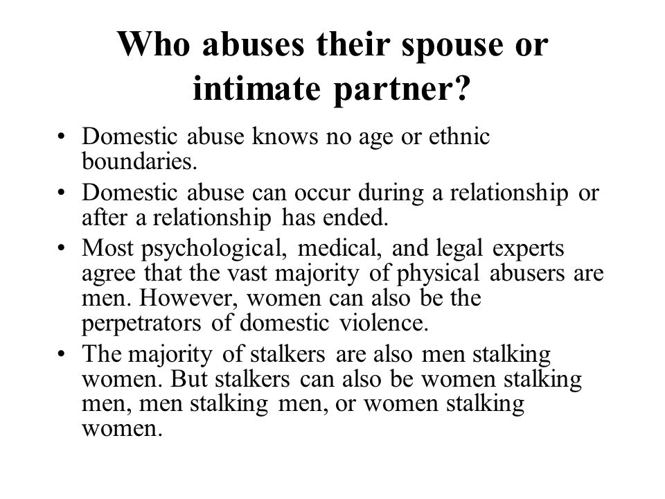 Who abuses their spouse or intimate partner? Domestic abuse knows no age or ethnic boundaries. Domestic abuse can occur during a relationship or after
