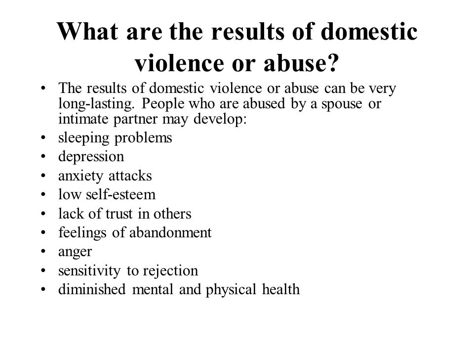 What are the results of domestic violence or abuse? The results of domestic violence or abuse can be very long-lasting. People who are abused by a spo