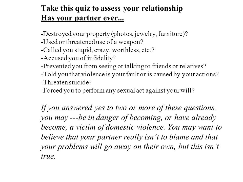 Take this quiz to assess your relationship Has your partner ever... - Destroyed your property (photos, jewelry, furniture)? -Used or threatened use of