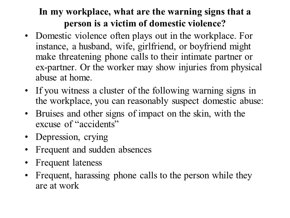 In my workplace, what are the warning signs that a person is a victim of domestic violence? Domestic violence often plays out in the workplace. For in