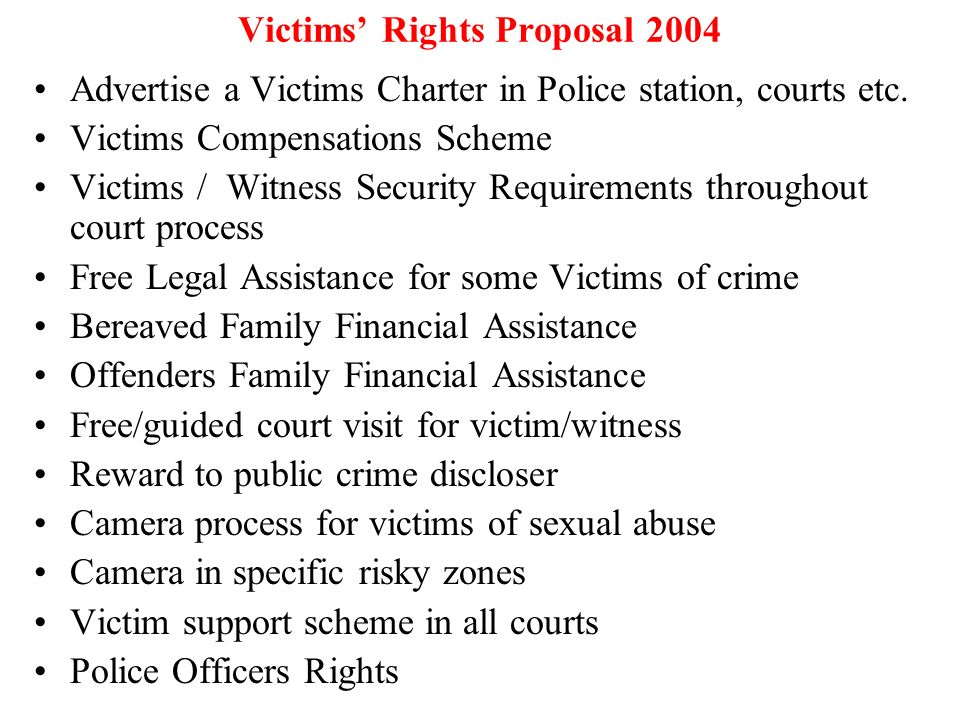 Victims Rights Proposal 2004 Advertise a Victims Charter in Police station, courts etc. Victims Compensations Scheme Victims / Witness Security Requir
