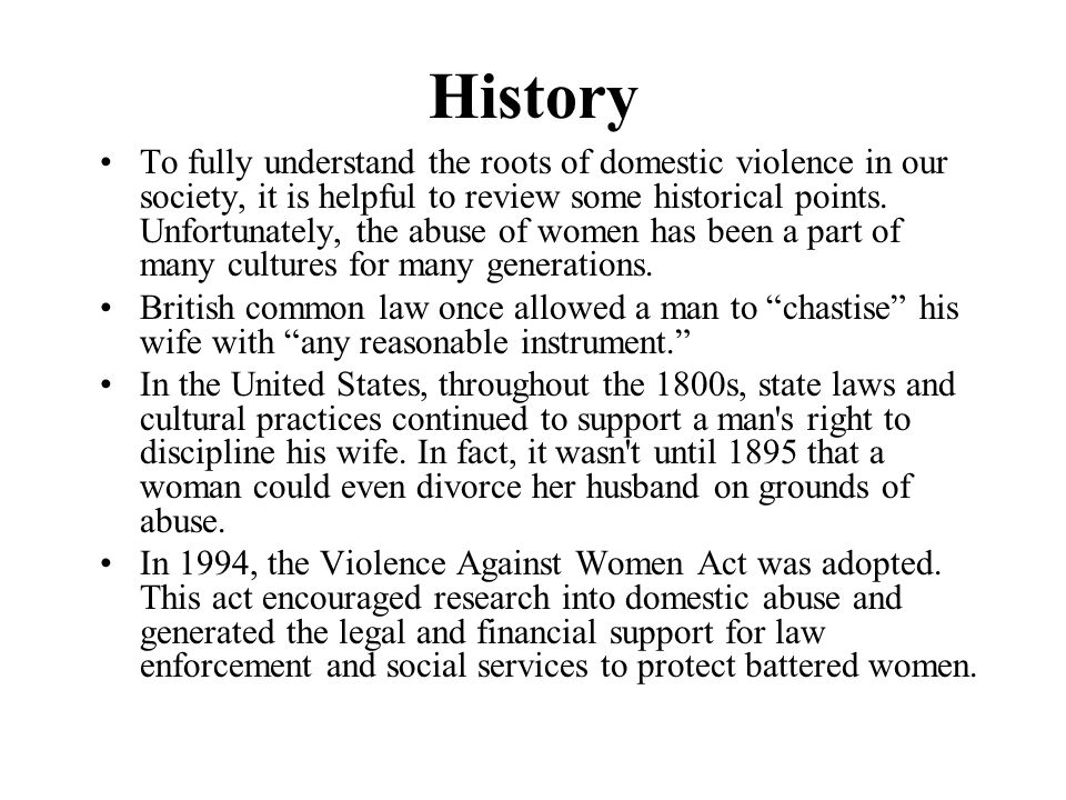 History To fully understand the roots of domestic violence in our society, it is helpful to review some historical points. Unfortunately, the abuse of
